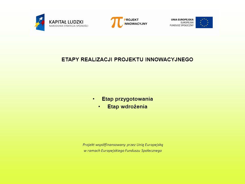 ETAPY REALIZACJI PROJEKTU INNOWACYJNEGO Etap przygotowania Etap wdrożenia Projekt współfinansowany przez Unię Europejską w ramach Europejskiego Funduszu Społecznego