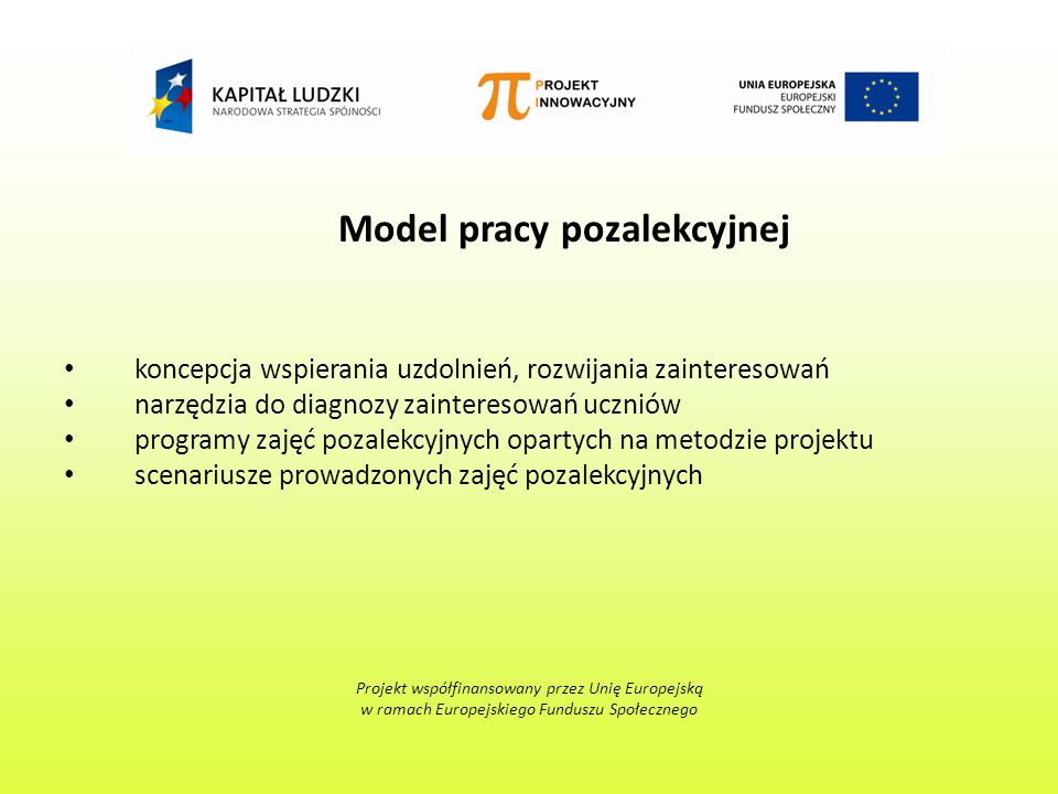 Model pracy pozalekcyjnej koncepcja wspierania uzdolnień, rozwijania zainteresowań narzędzia do diagnozy zainteresowań uczniów programy zajęć pozalekcyjnych opartych na metodzie projektu scenariusze prowadzonych zajęć pozalekcyjnych Projekt współfinansowany przez Unię Europejską w ramach Europejskiego Funduszu Społecznego