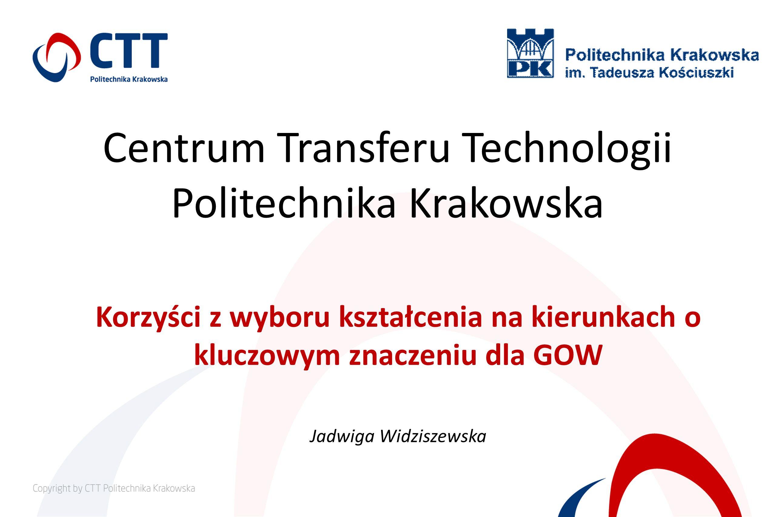 Centrum Transferu Technologii Politechnika Krakowska Korzyści z wyboru kształcenia na kierunkach o kluczowym znaczeniu dla GOW Jadwiga Widziszewska
