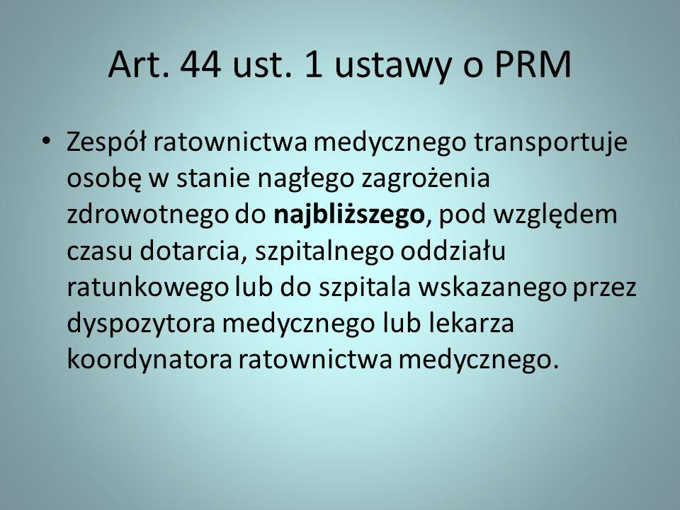 Art. 44 ust. 1 ustawy o PRM Zespół ratownictwa medycznego transportuje osobę w stanie nagłego zagrożenia zdrowotnego do najbliższego, pod względem cza