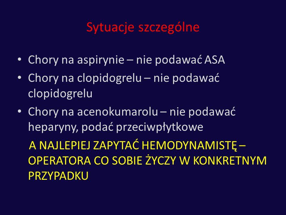 Sytuacje szczególne Chory na aspirynie – nie podawać ASA Chory na clopidogrelu – nie podawać clopidogrelu Chory na acenokumarolu – nie podawać heparyn