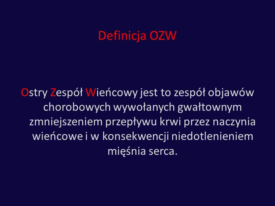 Definicja OZW Ostry Zespół Wieńcowy jest to zespół objawów chorobowych wywołanych gwałtownym zmniejszeniem przepływu krwi przez naczynia wieńcowe i w