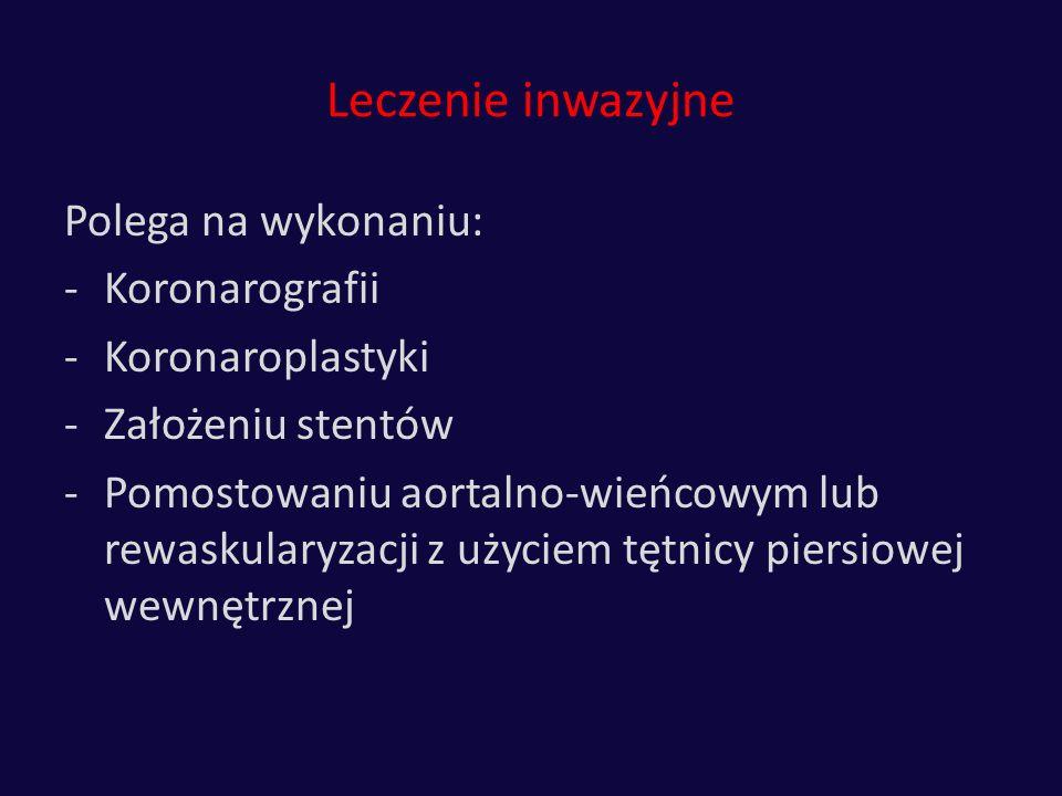 Leczenie inwazyjne Polega na wykonaniu: -Koronarografii -Koronaroplastyki -Założeniu stentów -Pomostowaniu aortalno-wieńcowym lub rewaskularyzacji z u