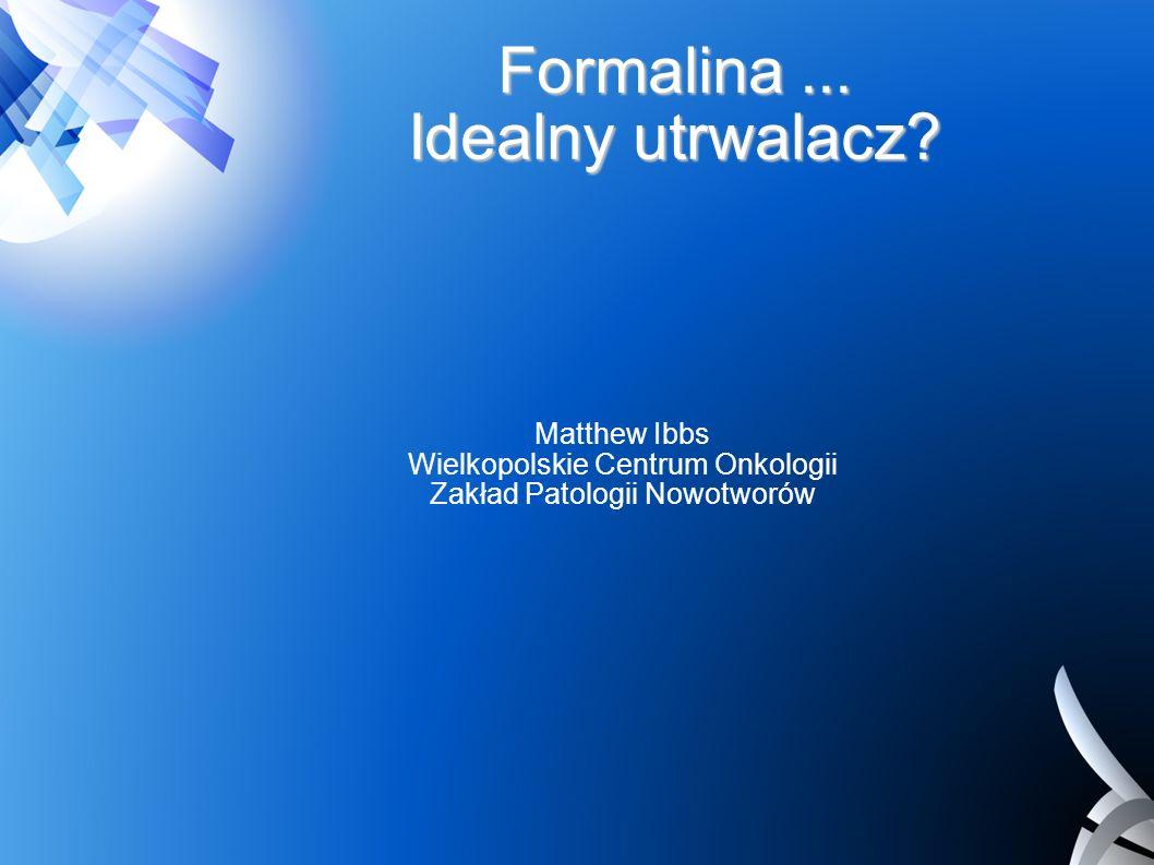 Formalina... Idealny utrwalacz? Matthew Ibbs Wielkopolskie Centrum Onkologii Zakład Patologii Nowotworów