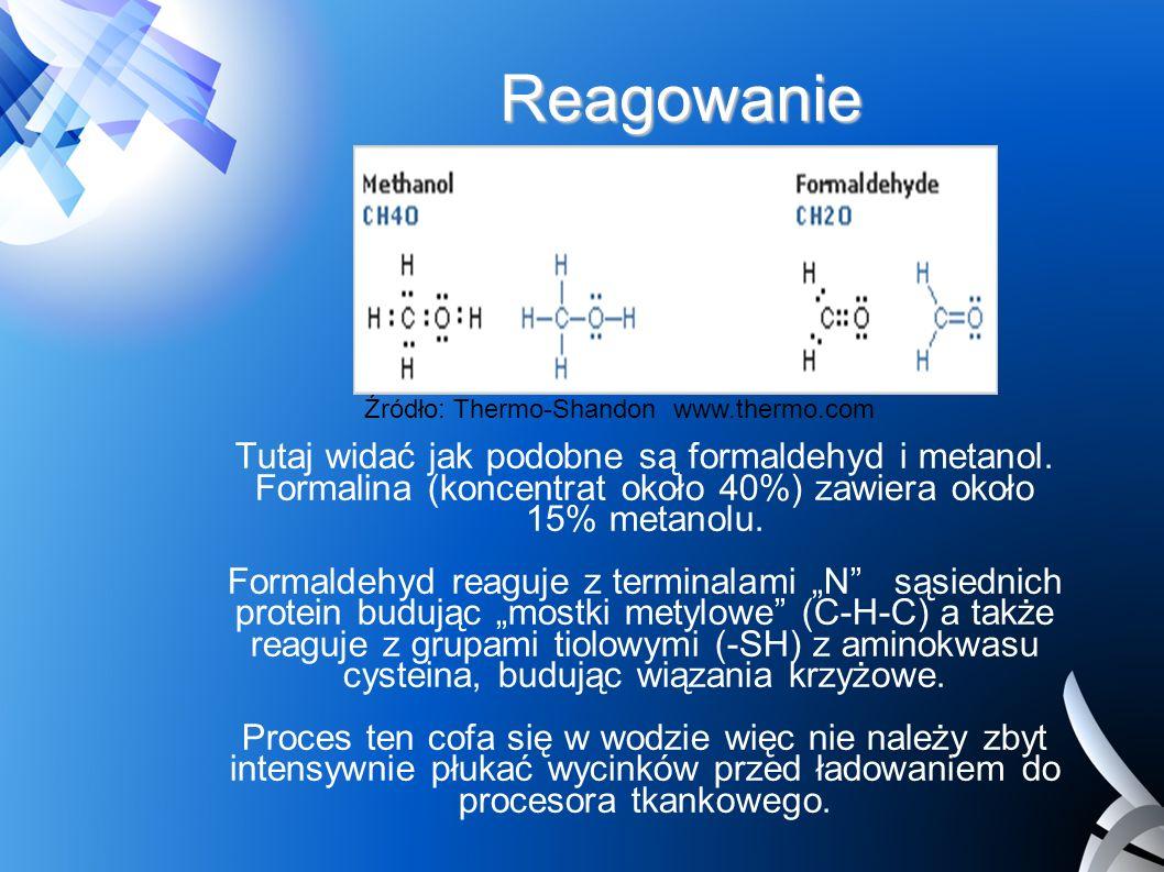 Reagowanie Źródło: Thermo-Shandon www.thermo.com Tutaj widać jak podobne są formaldehyd i metanol. Formalina (koncentrat około 40%) zawiera około 15%