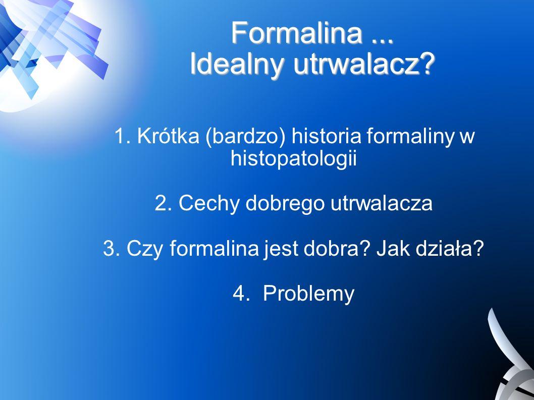 Formalina... Idealny utrwalacz? 1. Krótka (bardzo) historia formaliny w histopatologii 2. Cechy dobrego utrwalacza 3. Czy formalina jest dobra? Jak dz