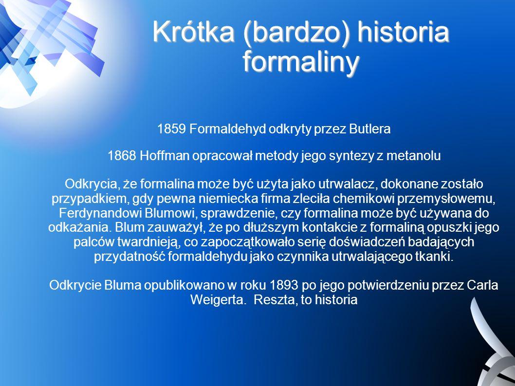 Krótka (bardzo) historia formaliny 1859 Formaldehyd odkryty przez Butlera 1868 Hoffman opracował metody jego syntezy z metanolu Odkrycia, że formalina