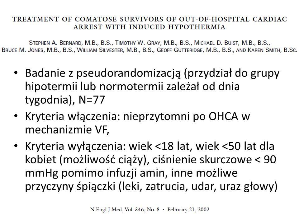 Badanie z pseudorandomizacją (przydział do grupy hipotermii lub normotermii zależał od dnia tygodnia), N=77 Kryteria włączenia: nieprzytomni po OHCA w mechanizmie VF, Kryteria wyłączenia: wiek <18 lat, wiek <50 lat dla kobiet (możliwość ciąży), ciśnienie skurczowe < 90 mmHg pomimo infuzji amin, inne możliwe przyczyny śpiączki (leki, zatrucia, udar, uraz głowy)