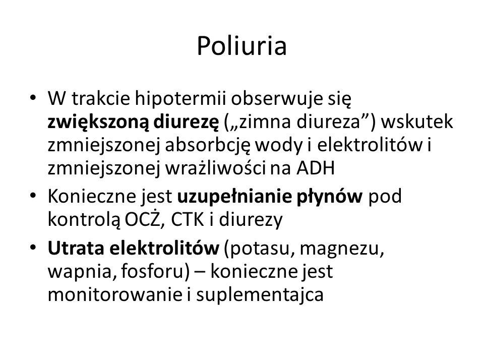 Poliuria W trakcie hipotermii obserwuje się zwiększoną diurezę (zimna diureza) wskutek zmniejszonej absorbcję wody i elektrolitów i zmniejszonej wrażliwości na ADH Konieczne jest uzupełnianie płynów pod kontrolą OCŻ, CTK i diurezy Utrata elektrolitów (potasu, magnezu, wapnia, fosforu) – konieczne jest monitorowanie i suplementajca
