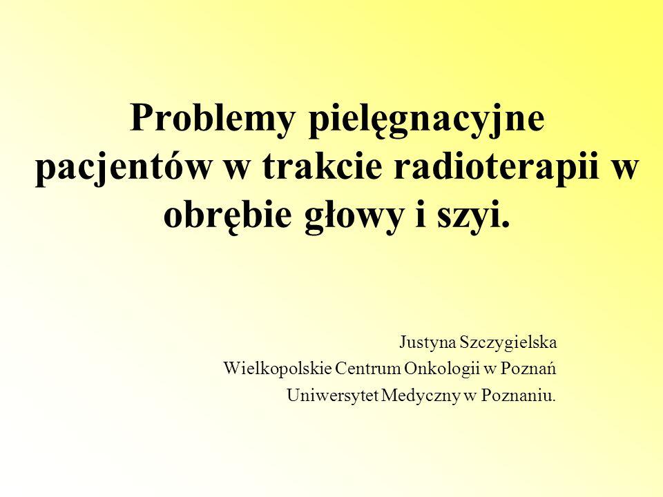 Problemy pielęgnacyjne pacjentów w trakcie radioterapii w obrębie głowy i szyi. Justyna Szczygielska Wielkopolskie Centrum Onkologii w Poznań Uniwersy