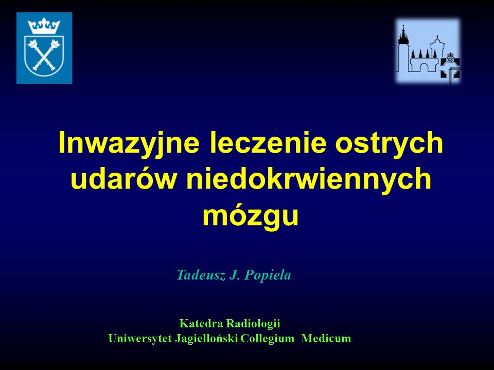 Tadeusz J. Popiela Katedra Radiologii Uniwersytet Jagielloński Collegium Medicum Inwazyjne leczenie ostrych udarów niedokrwiennych mózgu