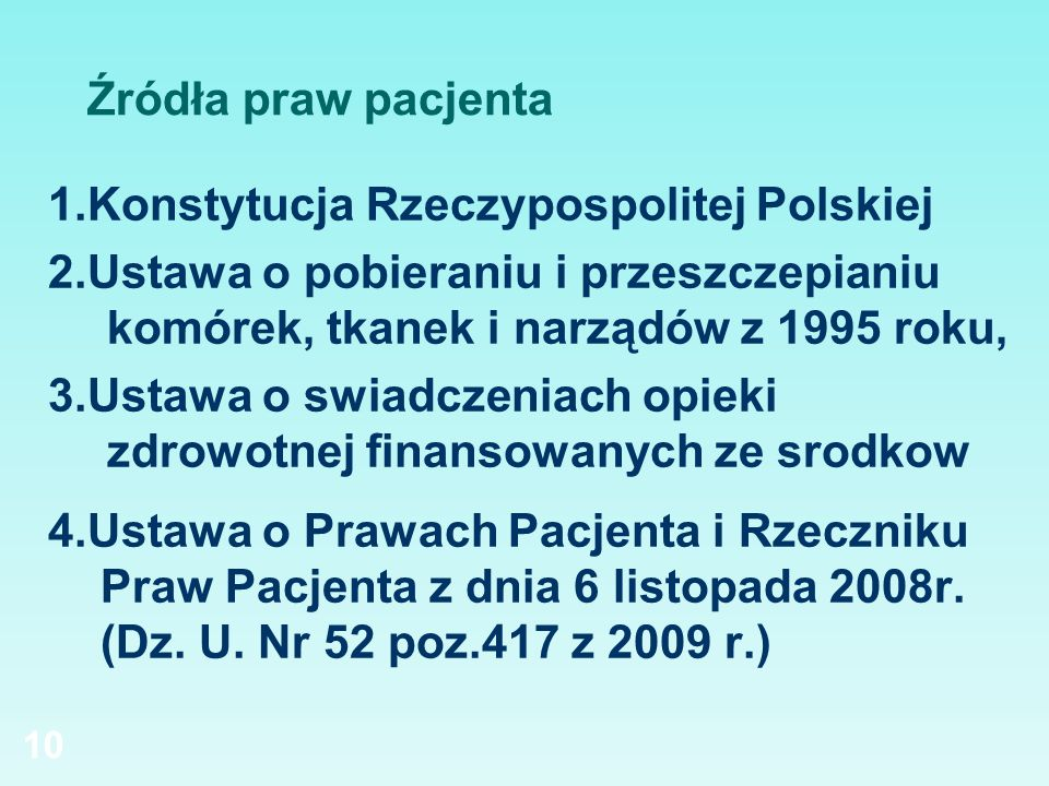 10 Źródła praw pacjenta 1.Konstytucja Rzeczypospolitej Polskiej 2.Ustawa o pobieraniu i przeszczepianiu komórek, tkanek i narządów z 1995 roku, 3.Usta