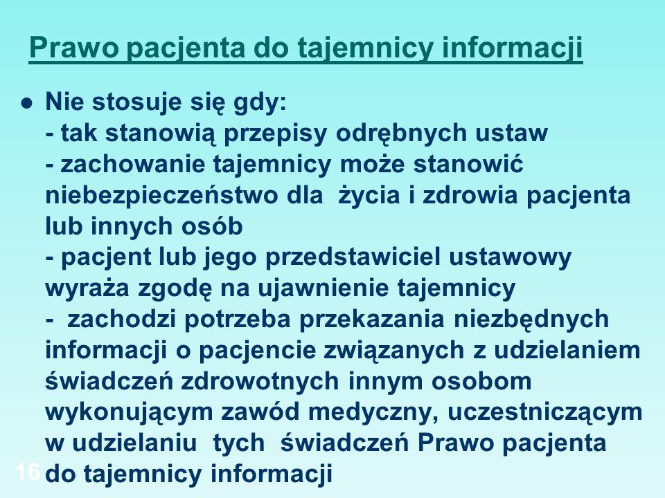 Prawo pacjenta do tajemnicy informacji Nie stosuje się gdy: - tak stanowią przepisy odrębnych ustaw - zachowanie tajemnicy może stanowić niebezpieczeń