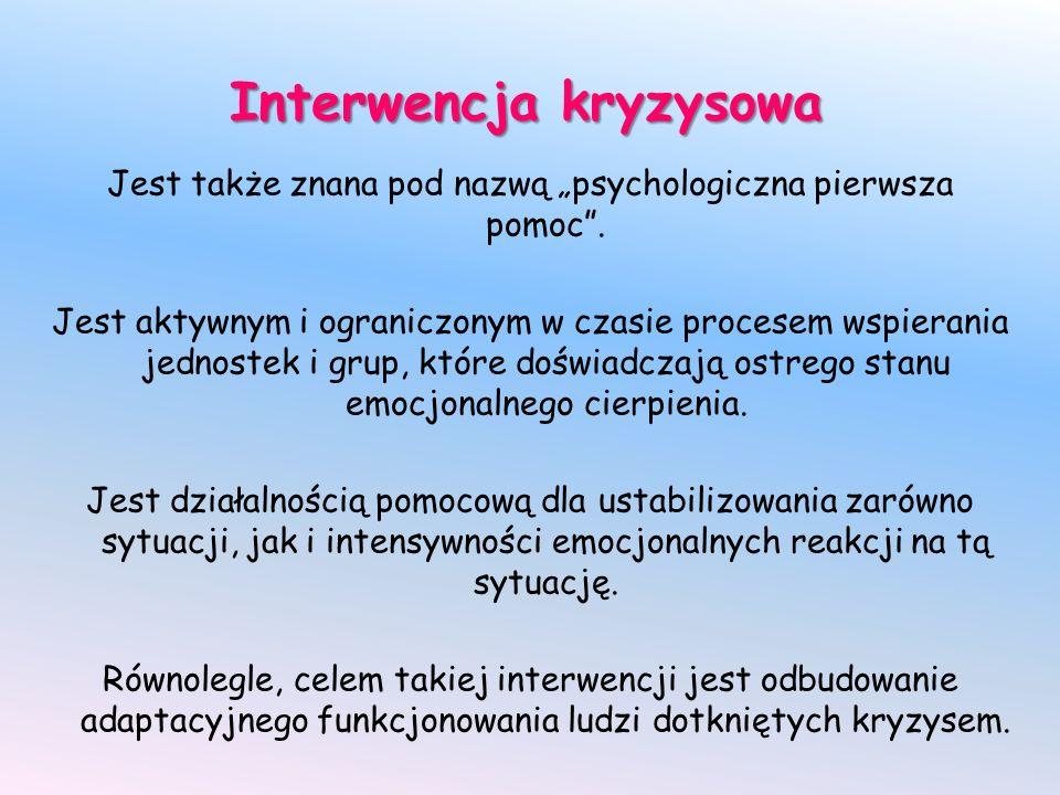 Interwencja kryzysowa Jest także znana pod nazwą psychologiczna pierwsza pomoc. Jest aktywnym i ograniczonym w czasie procesem wspierania jednostek i