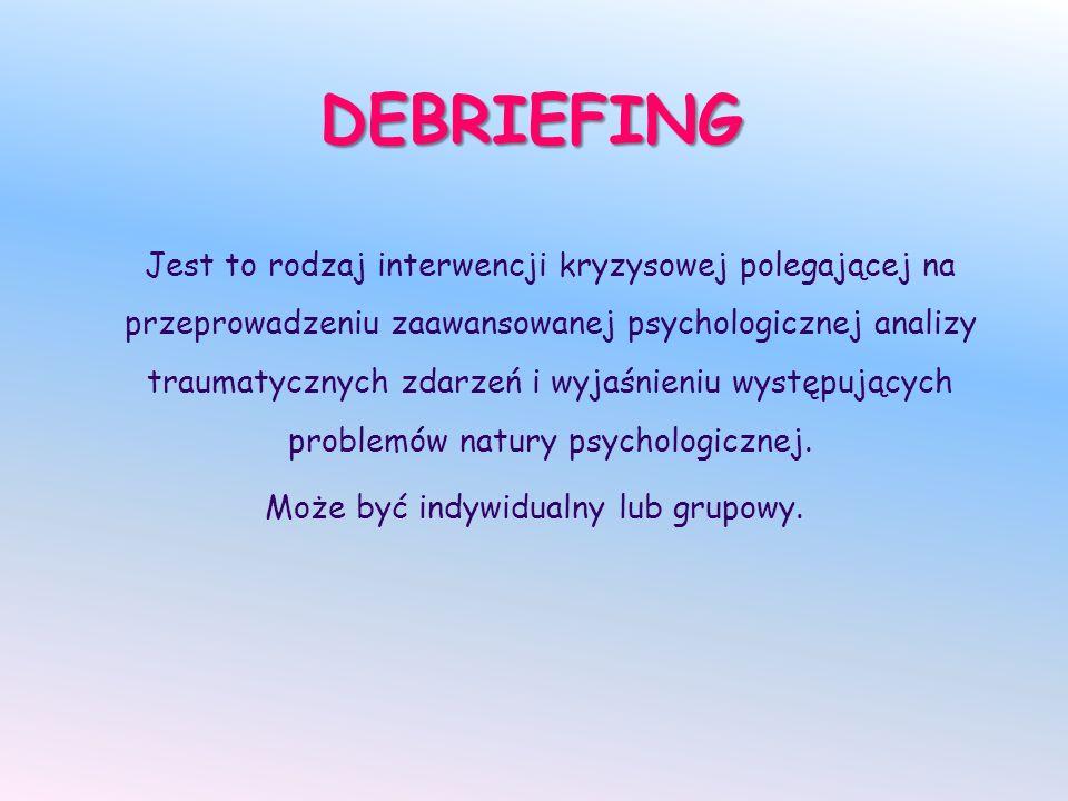DEBRIEFING Jest to rodzaj interwencji kryzysowej polegającej na przeprowadzeniu zaawansowanej psychologicznej analizy traumatycznych zdarzeń i wyjaśnieniu występujących problemów natury psychologicznej.