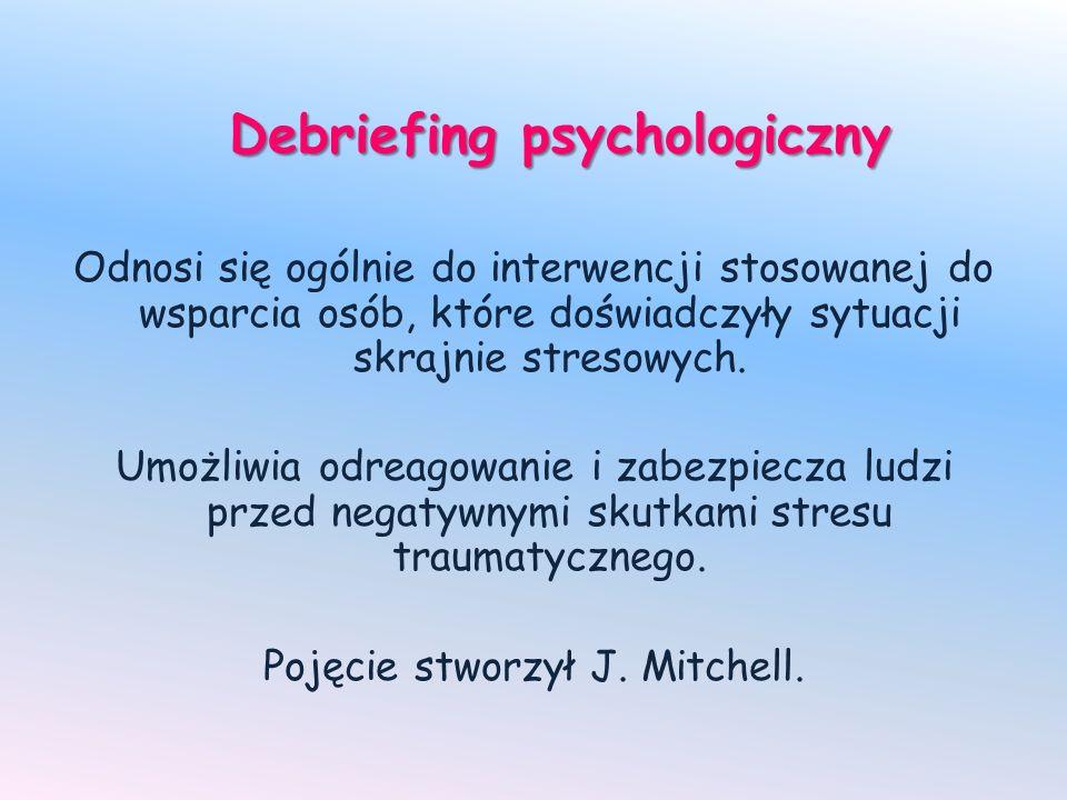Debriefing psychologiczny Odnosi się ogólnie do interwencji stosowanej do wsparcia osób, które doświadczyły sytuacji skrajnie stresowych. Umożliwia od