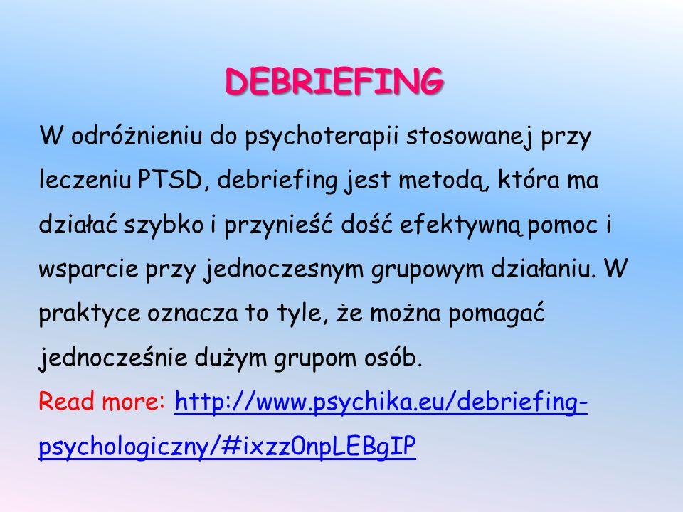 DEBRIEFING W odróżnieniu do psychoterapii stosowanej przy leczeniu PTSD, debriefing jest metodą, która ma działać szybko i przynieść dość efektywną pomoc i wsparcie przy jednoczesnym grupowym działaniu.