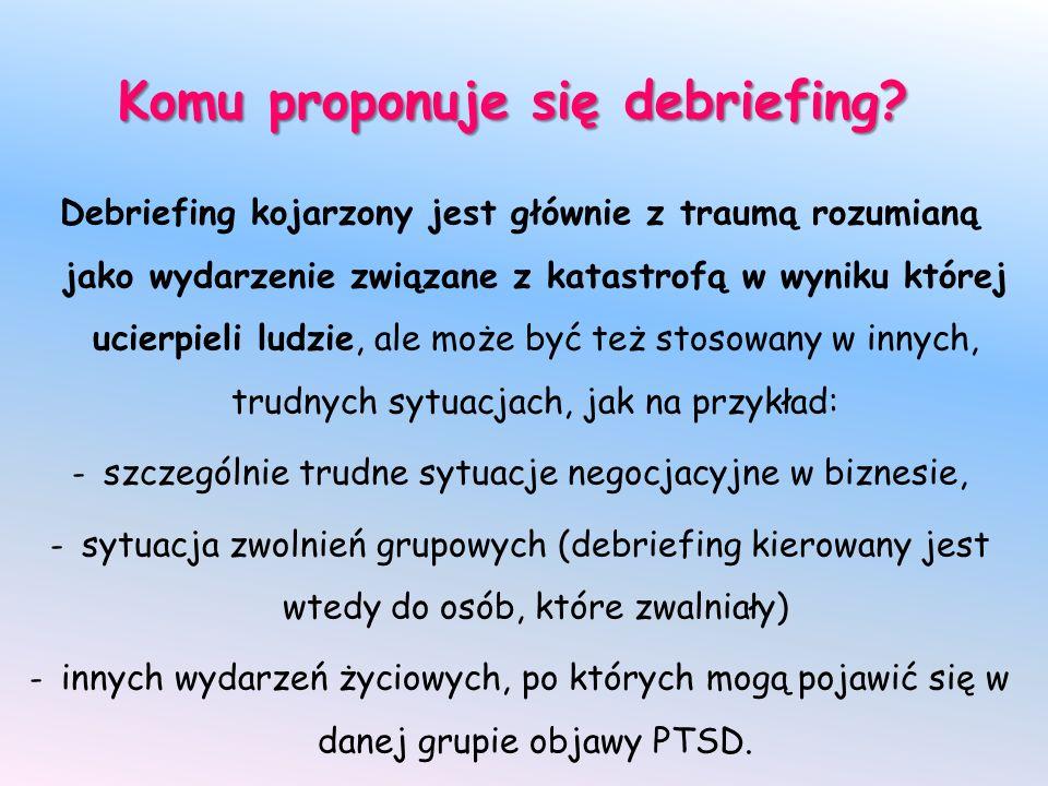Komu proponuje się debriefing? Debriefing kojarzony jest głównie z traumą rozumianą jako wydarzenie związane z katastrofą w wyniku której ucierpieli l