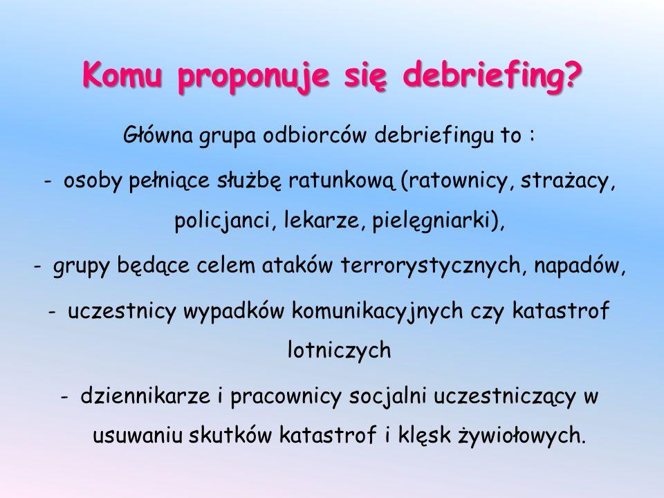 Komu proponuje się debriefing? Główna grupa odbiorców debriefingu to : - osoby pełniące służbę ratunkową (ratownicy, strażacy, policjanci, lekarze, pi
