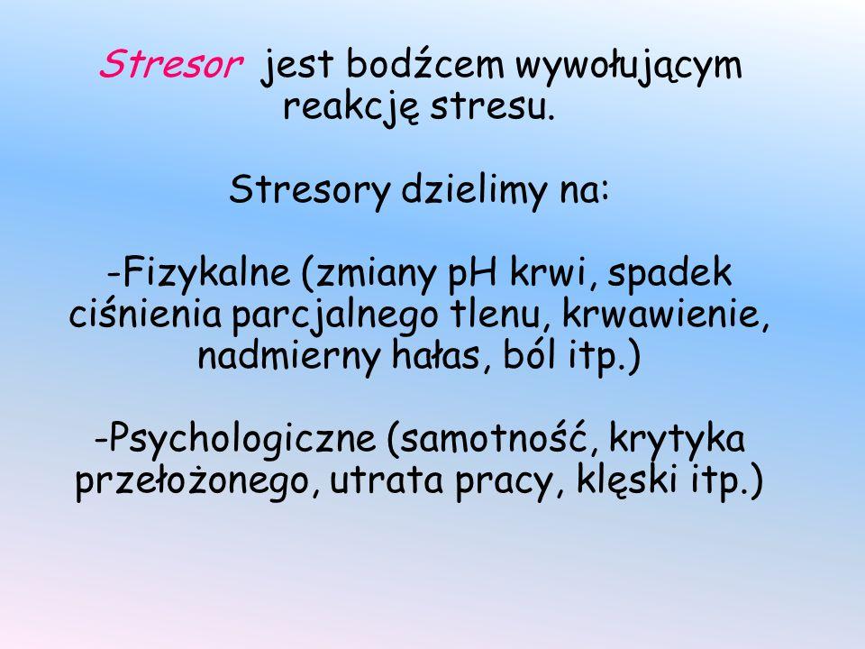 Stresor jest bodźcem wywołującym reakcję stresu. Stresory dzielimy na: -Fizykalne (zmiany pH krwi, spadek ciśnienia parcjalnego tlenu, krwawienie, nad