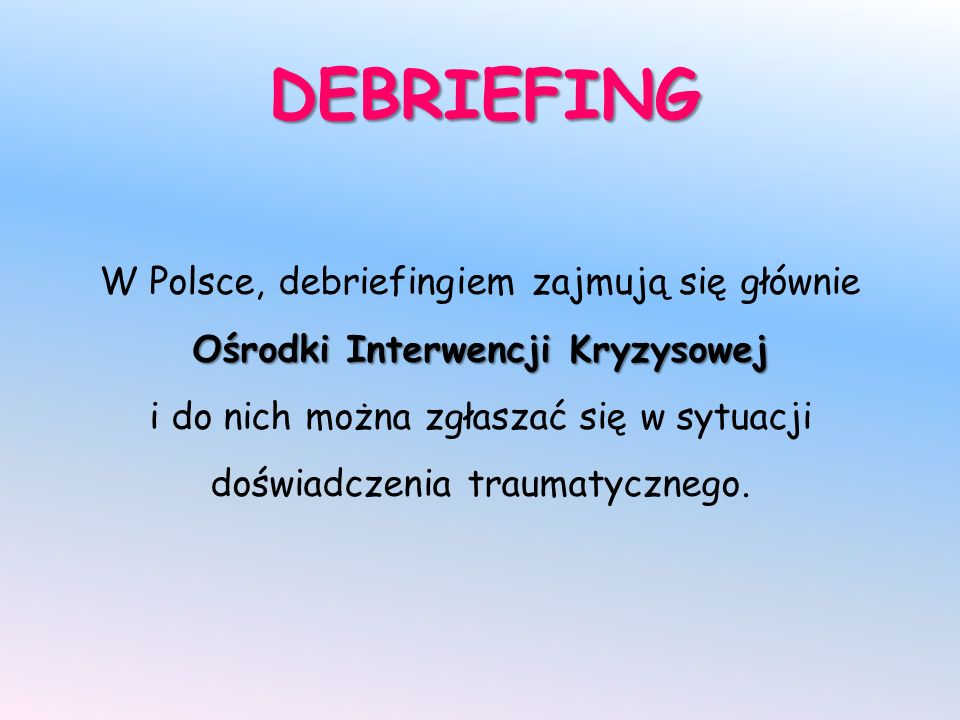 DEBRIEFING Ośrodki Interwencji Kryzysowej W Polsce, debriefingiem zajmują się głównie Ośrodki Interwencji Kryzysowej i do nich można zgłaszać się w sytuacji doświadczenia traumatycznego.