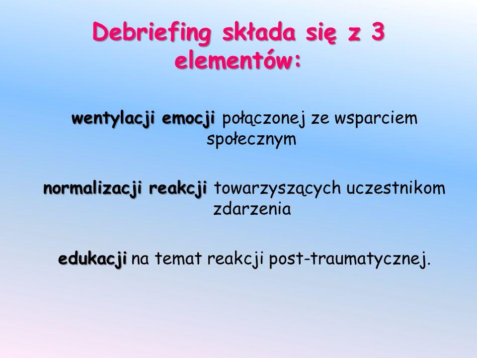 Debriefing składa się z 3 elementów: wentylacji emocji wentylacji emocji połączonej ze wsparciem społecznym normalizacji reakcji normalizacji reakcji