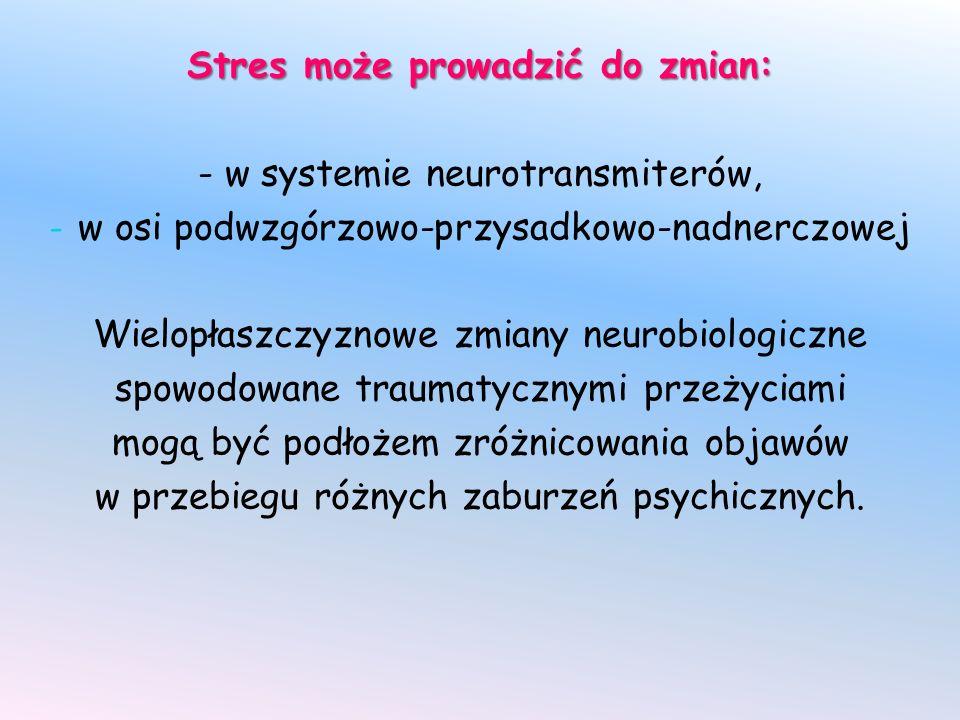 Stres może prowadzić do zmian: - w systemie neurotransmiterów, - w osi podwzgórzowo-przysadkowo-nadnerczowej Wielopłaszczyznowe zmiany neurobiologiczne spowodowane traumatycznymi przeżyciami mogą być podłożem zróżnicowania objawów w przebiegu różnych zaburzeń psychicznych.