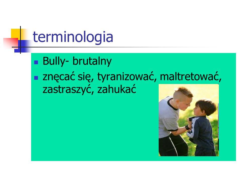 terminologia Bully- brutalny znęcać się, tyranizować, maltretować, zastraszyć, zahukać