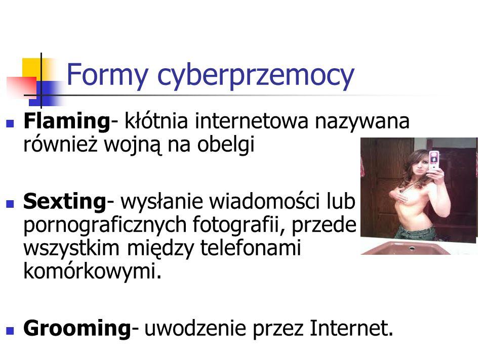 Formy cyberprzemocy Flaming- kłótnia internetowa nazywana również wojną na obelgi Sexting- wysłanie wiadomości lub pornograficznych fotografii, przede