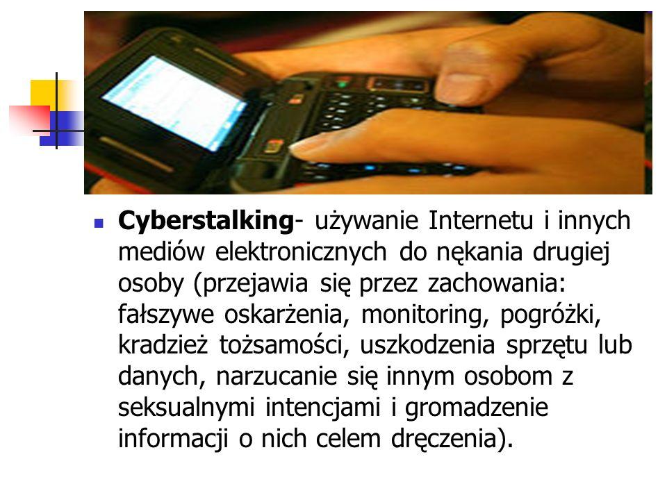 Cyberstalking- używanie Internetu i innych mediów elektronicznych do nękania drugiej osoby (przejawia się przez zachowania: fałszywe oskarżenia, monit