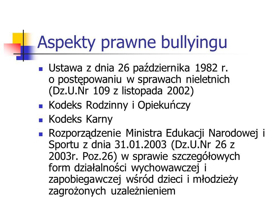Aspekty prawne bullyingu Ustawa z dnia 26 października 1982 r. o postępowaniu w sprawach nieletnich (Dz.U.Nr 109 z listopada 2002) Kodeks Rodzinny i O