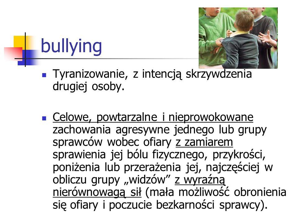 bullying Tyranizowanie, z intencją skrzywdzenia drugiej osoby. Celowe, powtarzalne i nieprowokowane zachowania agresywne jednego lub grupy sprawców wo
