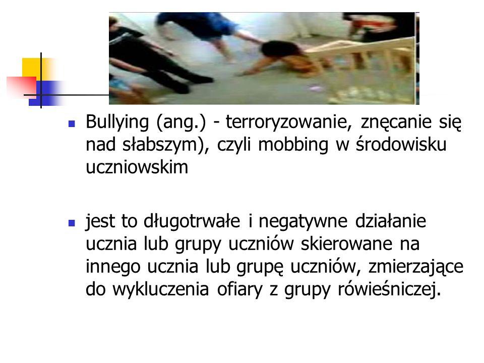 Bullying (ang.) - terroryzowanie, znęcanie się nad słabszym), czyli mobbing w środowisku uczniowskim jest to długotrwałe i negatywne działanie ucznia