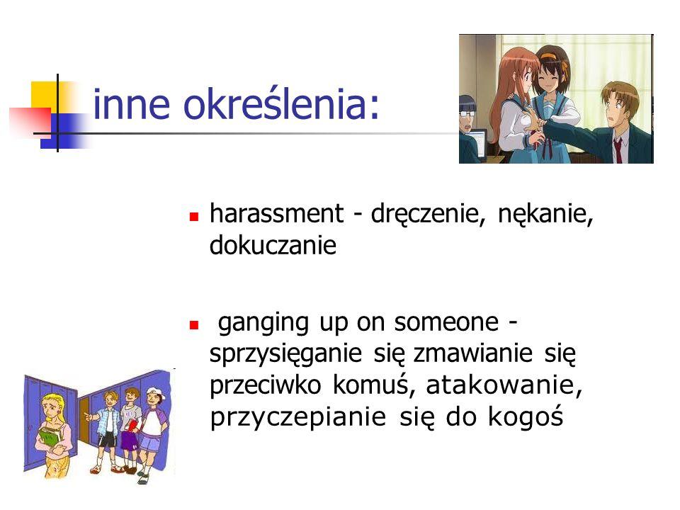 inne określenia: harassment - dręczenie, nękanie, dokuczanie ganging up on someone - sprzysięganie się zmawianie się przeciwko komuś, atakowanie, przy