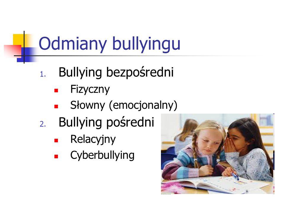 Odmiany bullyingu 1. Bullying bezpośredni Fizyczny Słowny (emocjonalny) 2. Bullying pośredni Relacyjny Cyberbullying