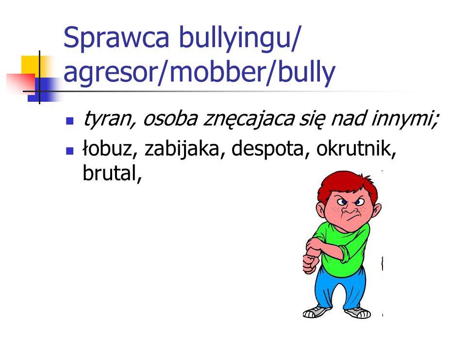Sprawca bullyingu/ agresor/mobber/bully tyran, osoba znęcajaca się nad innymi; łobuz, zabijaka, despota, okrutnik, brutal,