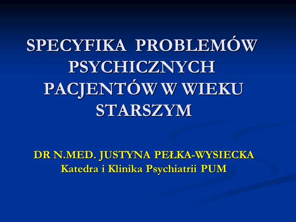 SPECYFIKA PROBLEMÓW PSYCHICZNYCH PACJENTÓW W WIEKU STARSZYM DR N.MED. JUSTYNA PEŁKA-WYSIECKA Katedra i Klinika Psychiatrii PUM