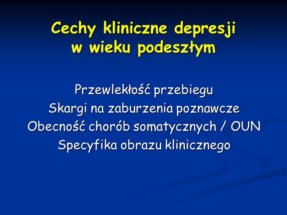 Cechy kliniczne depresji w wieku podeszłym Przewlekłość przebiegu Skargi na zaburzenia poznawcze Obecność chorób somatycznych / OUN Specyfika obrazu k