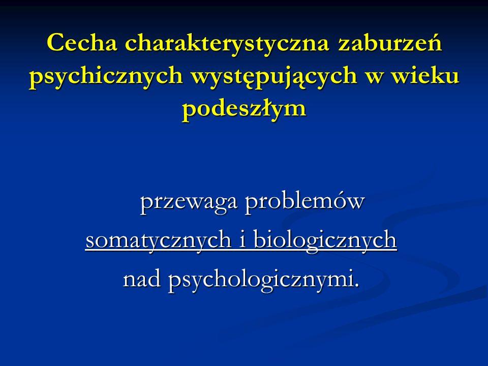 Cecha charakterystyczna zaburzeń psychicznych występujących w wieku podeszłym przewaga problemów somatycznych i biologicznych nad psychologicznymi.