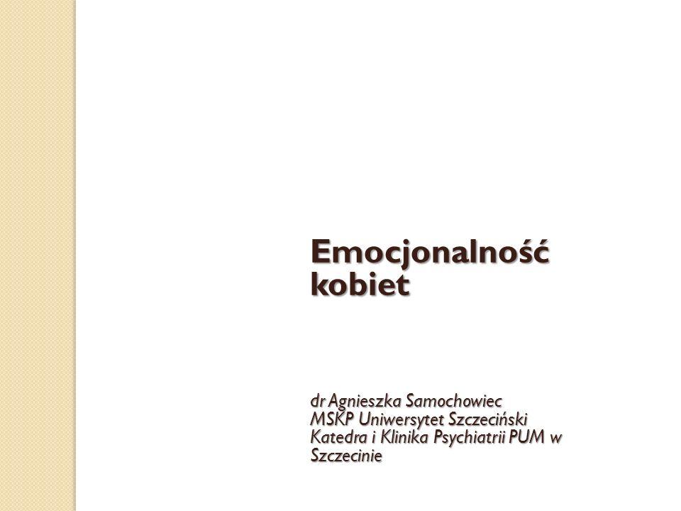 dr Agnieszka Samochowiec MSKP Uniwersytet Szczeciński Katedra i Klinika Psychiatrii PUM w Szczecinie Emocjonalność kobiet