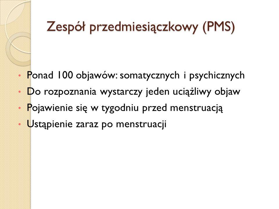 Zespół przedmiesiączkowy (PMS) Ponad 100 objawów: somatycznych i psychicznych Do rozpoznania wystarczy jeden uciążliwy objaw Pojawienie się w tygodniu przed menstruacją Ustąpienie zaraz po menstruacji
