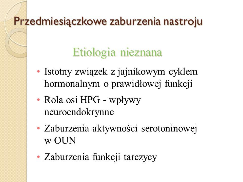 Przedmiesiączkowe zaburzenia nastroju Istotny związek z jajnikowym cyklem hormonalnym o prawidłowej funkcji Rola osi HPG - wpływy neuroendokrynne Zaburzenia aktywności serotoninowej w OUN Zaburzenia funkcji tarczycy Etiologia nieznana