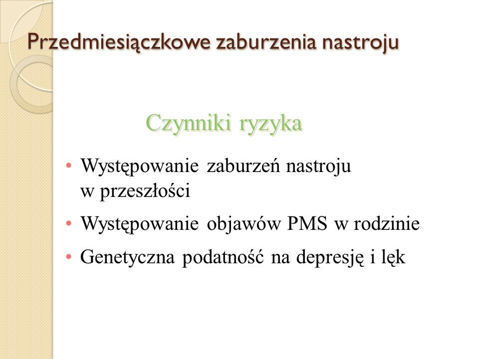 Przedmiesiączkowe zaburzenia nastroju Występowanie zaburzeń nastroju w przeszłości Występowanie objawów PMS w rodzinie Genetyczna podatność na depresj