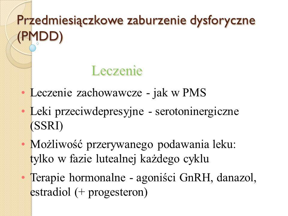 Przedmiesiączkowe zaburzenie dysforyczne (PMDD) Leczenie zachowawcze - jak w PMS Leki przeciwdepresyjne - serotoninergiczne (SSRI) Możliwość przerywanego podawania leku: tylko w fazie lutealnej każdego cyklu Terapie hormonalne - agoniści GnRH, danazol, estradiol (+ progesteron) Leczenie