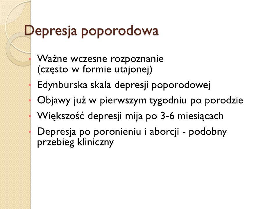Depresja poporodowa Ważne wczesne rozpoznanie (często w formie utajonej) Edynburska skala depresji poporodowej Objawy już w pierwszym tygodniu po poro