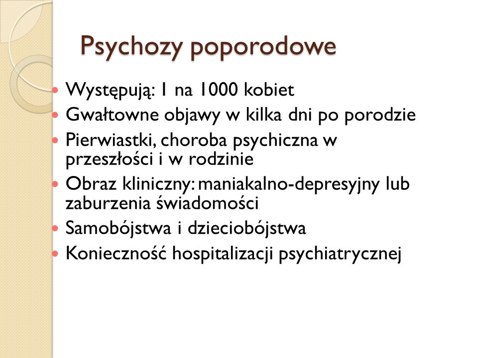 Psychozy poporodowe Występują: 1 na 1000 kobiet Gwałtowne objawy w kilka dni po porodzie Pierwiastki, choroba psychiczna w przeszłości i w rodzinie Ob