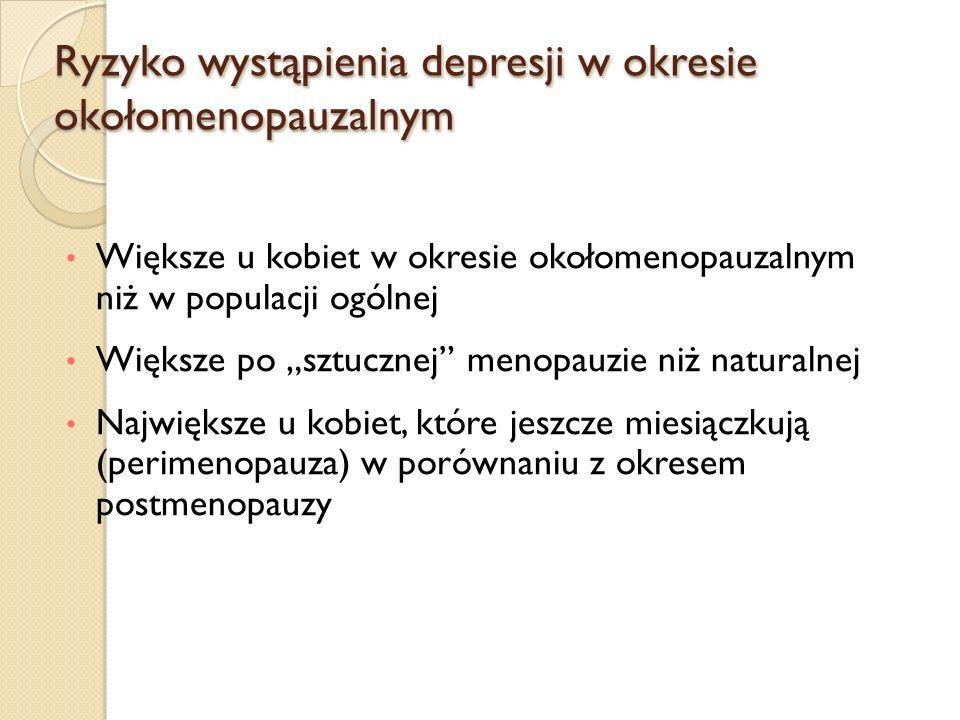 Ryzyko wystąpienia depresji w okresie okołomenopauzalnym Większe u kobiet w okresie okołomenopauzalnym niż w populacji ogólnej Większe po sztucznej menopauzie niż naturalnej Największe u kobiet, które jeszcze miesiączkują (perimenopauza) w porównaniu z okresem postmenopauzy