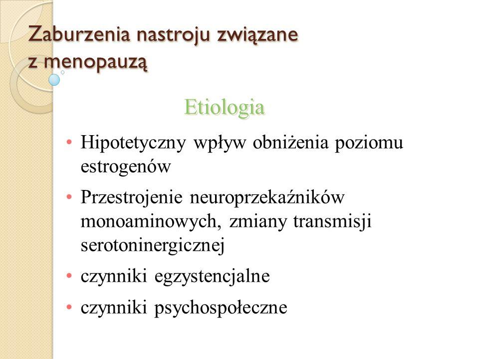 Etiologia Zaburzenia nastroju związane z menopauzą Hipotetyczny wpływ obniżenia poziomu estrogenów Przestrojenie neuroprzekaźników monoaminowych, zmia