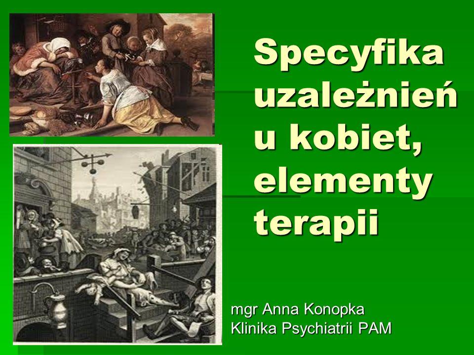 Specyfika uzależnień u kobiet, elementy terapii mgr Anna Konopka Klinika Psychiatrii PAM