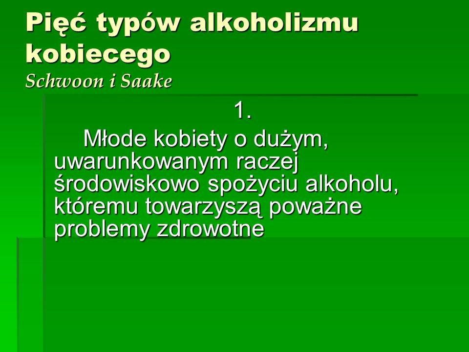 Pięć typ ó w alkoholizmu kobiecego Schwoon i Saake 1. Młode kobiety o dużym, uwarunkowanym raczej środowiskowo spożyciu alkoholu, któremu towarzyszą p